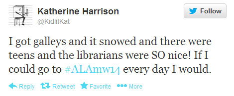 "Katherine Harrison tweets: ""I got galleys and it snowed and there were teens and the librarians were SO nice! If I could go to #alamw14 every day I would."""