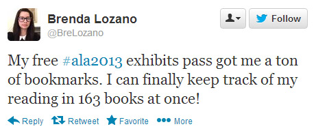 Brenda Lozano tweeted: My free #ala2013 exhibits pass got me a ton of bookmarks. I can finally keep track of my reading in 163 books at once!