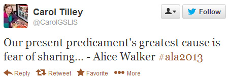 Carol Tilley tweeted: Our present predicament's greatest cause is fear of sharing...Alice Walker #ala2013