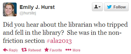 Emily J. Hurst tweeted: Did you hear about the librarian who tripped and fell in the library? She was in the non-friction section. #ala2013