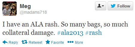 Meg tweeted: I have an ALA rash. So many bags, so much collateral damage. #ala2013 #rash