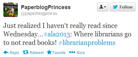 PaperblogPrincess tweeted: Just realized I haven't really read since Wednesday...#ala2013: Where librarians go to not read books! #librarianproblems