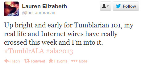 "Lauren Elizabeth tweeted: ""Up bright and early for Tumblarian 101, my real life and Internet wires have really crossed this week and I'm into it. #TumblrALA #ala2013"