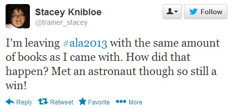 Stacey Knibloe tweeted: I'm leaving #ala2013 with the same amount of books as I came with. How did that happen? Met an astronaut though so still a win!