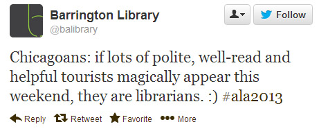 Barrington Library says: Chicagoans: If lots of polite, well-read and helpful tourists magically appear this weekend, they are librarians. :) #ala2013