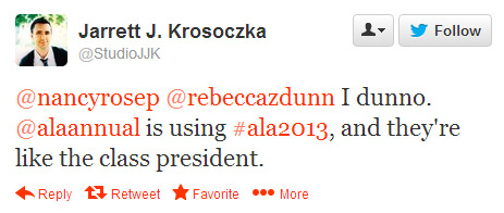 Jarett J. Krosoczka tweeted: @nancyresep @rebeccazdunn I dunno. @alaannual is using #ala2013, and they're like the class president.