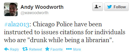 "Andy Woodworth tweeted: #ala2013: Chicago Police have been instructed to issue citations for individuals who are ""drunk while being a librarian."""