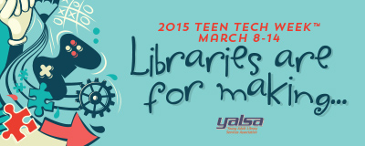 Teen Tech Week 2015: Libraries are for making...