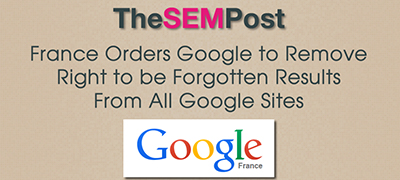 France orders Google to remove Right to Be Forgotten results from all Google sites