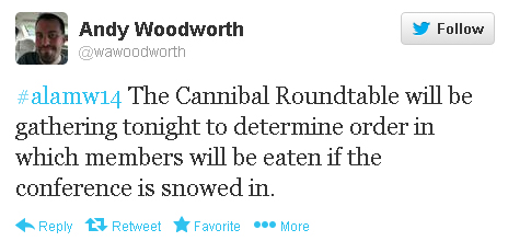 "Andy Woodworth tweets: #alamw14 ""The Cannibal Roundtable will be gathering tonight to determine order in which members will be eaten if the conference is snowed in."""