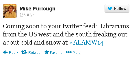 "Mike Furlough tweets: ""Coming soon to your twitter feed: Librarians from the US west and the south freaking out about cold and snow at #alamw14."""