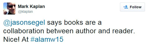 @jasonsegel says books are a collaboration between author and reader. Nice! At #alamw15