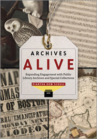 Cover of Archives Alive: Expanding Engagement with Public Library Archives and Special Collections, by Diantha Dow Schull.