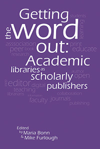 Getting the Word Out: Academic Libraries as Scholarly Publishers