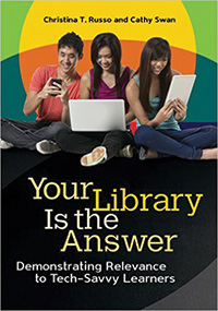 Your Library Is the Answer: Demonstrating Relevance to Tech-Savvy Learners by Christina T. Russo and Cathy Swan