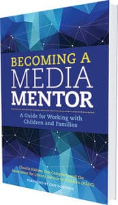 This is an excerpt from Becoming a Media Mentor: A Guide for Working with Children and Families by Claudia Haines, Cen Campbell, and the Association for Library Service to Children (ALA Editions, 2016).