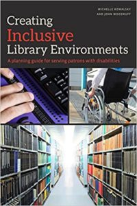 Creating Inclusive Library Environments: A Planning Guide for Serving Patrons with Disabilities by Michelle Kowalsky and John Woodruff (ALA Editions, 2017).