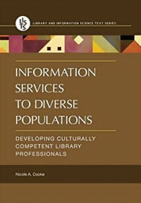 Information Services to Diverse Populations: Developing Culturally Competent Library Professionals, by Nicole A. Cooke