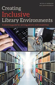 Creating Inclusive Library Environments: A Planning Guide for Serving Patrons with Disabilities, by Michelle Kowalsky and John Woodruff