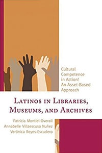 Latinos in Libraries, Museums, and Archives: Cultural Competence in Action! An Asset-Based Approach, by Patricia Montiel-Overall, Annabelle Villaescusa Nuñez, and Verónica Reyes-Escudero.