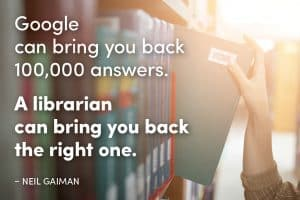 Google can bring you back 100,000 answers. A librarian can bring you back the right one. --Neil Gaiman