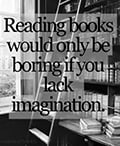 Reading books would only be boring if you lack imagination