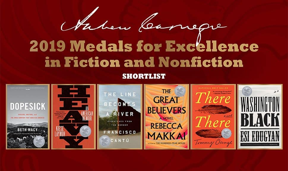 Covers for the 2019 Andrew Carnegie Medals for Excellence in Fiction and Nonfiction: Dopesick: Dealers, Doctors, and the Drug Company That Addicted America, by Beth Macy (Little, Brown); Heavy: An American Memoir, by Kiese Laymon (Scribner); The Line Becomes a River: Dispatches from the Border, by Francisco Cantú (Riverhead); The Great Believers, by Rebecca Makkai (Viking); There There, by Tommy Orange (Knopf); and Washington Black, by Esi Edugyan (Knopf).