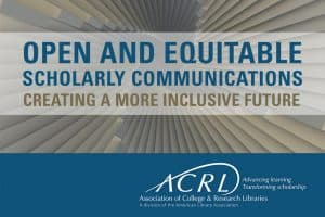 "ACRL's new research agenda, ""Open and Equitable Scholarly Communications: Creating a More Inclusive Future."""