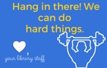 Hang in there! We can do hard things. Your library staff