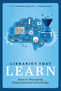 This is an excerpt from Libraries that Learn: Keys to Managing Organizational Knowledge, edited by Jennifer A. Bartlett and Spencer Acadia (ALA Editions, 2019).