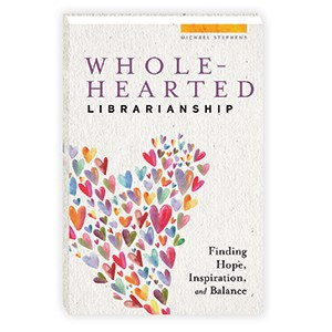 Wholehearted Librarianship by Michael Stephens (ALA Editions)