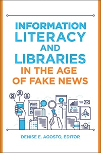 Cover of Information Literacy and Libraries in the Age of Fake News, by Denise E. Agosto, editor