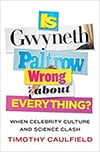 Cover of Is Gwyneth Paltrow Wrong About Everything? When Celebrity Culture and Science Clash (2015), by Timothy Caulfield