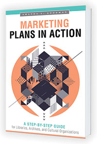 This is an excerpt from Marketing Plans in Action: A Step-by-Step Guide for Libraries, Archives, and Cultural Organizations by Amanda L. Goodman (ALA Editions, 2019).