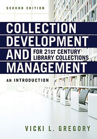 Collection Development and Management for 21st Century Library Collections: An Introduction, 2nd edition By Vicki L. Gregory