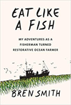 Cover of Eat Like a Fish: My Adventures as a Fisherman Turned Restorative Ocean Farmer, by Bren Smith