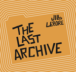 The Last Archive podcast, with Jill Lepore