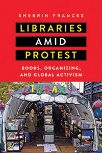Cover of Libraries amid Protest: Books, Organizing, and Global Activism