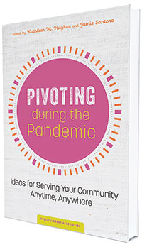 This is an excerpt from Pivoting during the Pandemic: Ideas for Serving Your Community Anytime, Anywhere, edited by Kathleen M. Hughes and Jamie Santoro (ALA Editions, 2021).