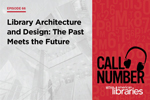 Call Number with American Libraries, Episode 66 - Library Architecture and Design: The Past Meets the Future
